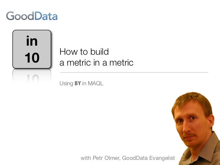 in     How to build10   a metric in a metric     Using BY in GoodData MAQL            with Petr Olmer, GoodData Evangelist