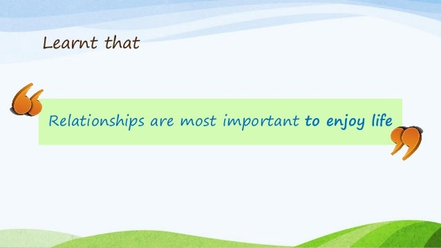 Learnt that Relationships are most important to enjoy life