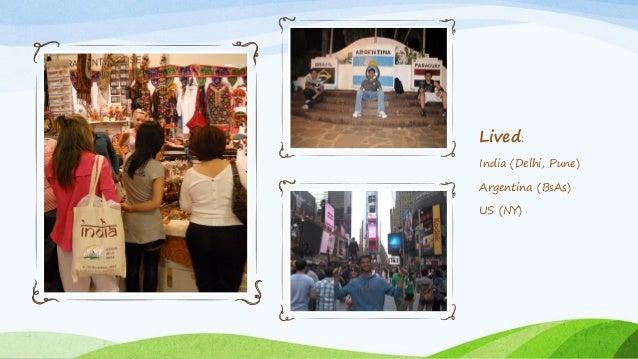 Lived: India (Delhi, Pune) Argentina (BsAs) US (NY)