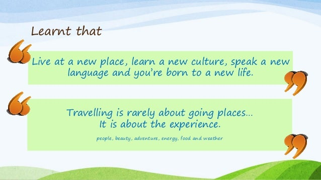 Learnt that Live at a new place, learn a new culture, speak a new language and you're born to a new life. Travelling is ra...