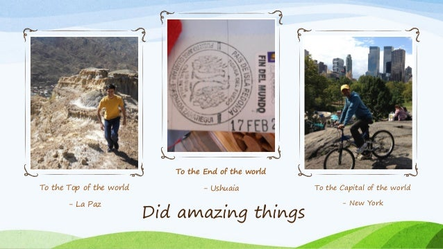 To the Top of the world - La Paz To the End of the world - Ushuaia To the Capital of the world - New York Did amazing thin...