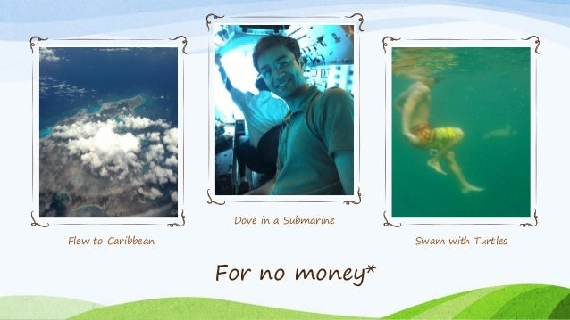 Flew to Caribbean Dove in a Submarine Swam with Turtles For no money*