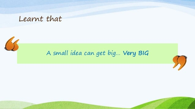 Learnt that A small idea can get big… Very BIG