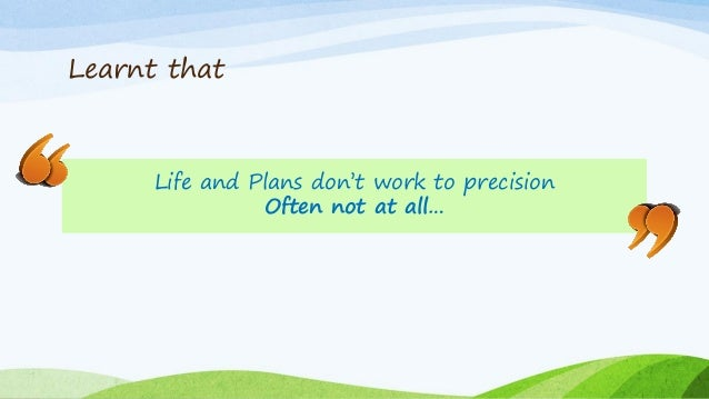 Learnt that Life and Plans don't work to precision Often not at all…