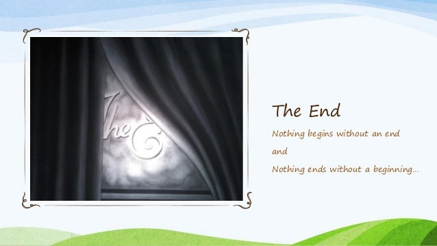 The End Nothing begins without an end and Nothing ends without a beginning…