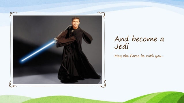And become a Jedi May the Force be with you…