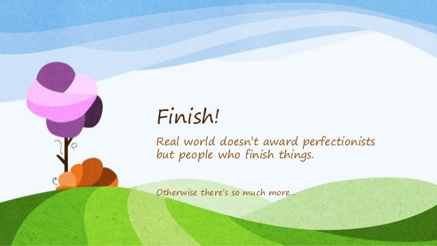 Finish! Real world doesn't award perfectionists but people who finish things. Otherwise there's so much more…