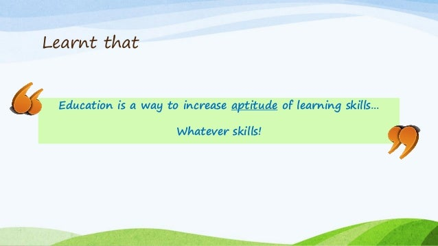 Learnt that Education is a way to increase aptitude of learning skills… Whatever skills!