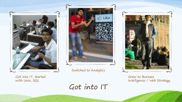 Got into IT, started with Unix, SQL Switched to Analytics Grew to Business Intelligence / Web Strategy Got into IT