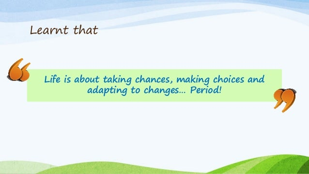 Learnt that Life is about taking chances, making choices and adapting to changes… Period!