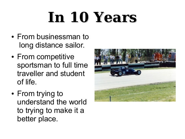 In 10 YearsIn 10 Years● From businessman tolong distance sailor.● From competitivesportsman to full timetraveller and stud...