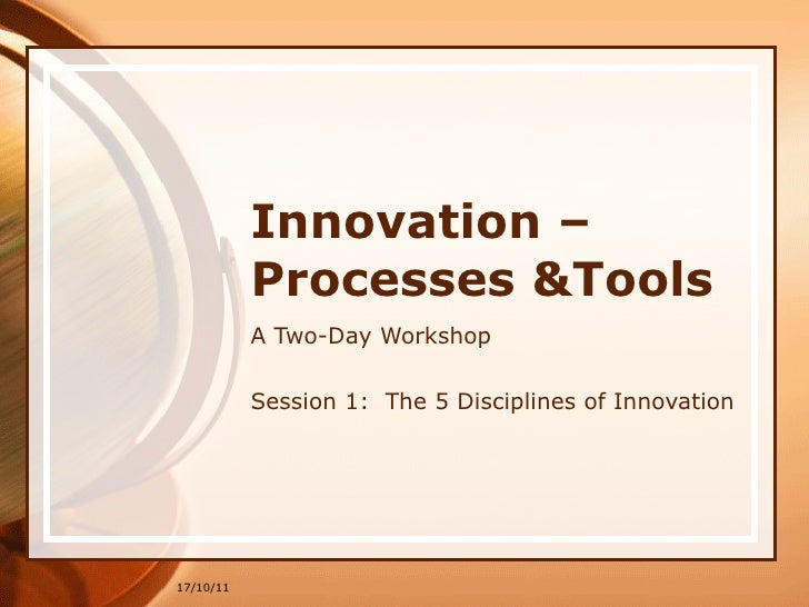 Innovation –Processes &Tools A Two-Day Workshop Session 1:  The 5 Disciplines of Innovation 17/10/11