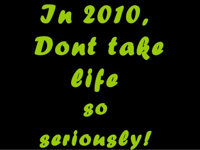 In 2010, Dont take life so seriously!