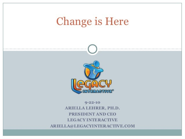 Change is Here             9-22-10     ARIELLA LEHRER, PH.D.       PRESIDENT AND CEO      LEGACY INTERACTIVEARIELLA@LEGACY...