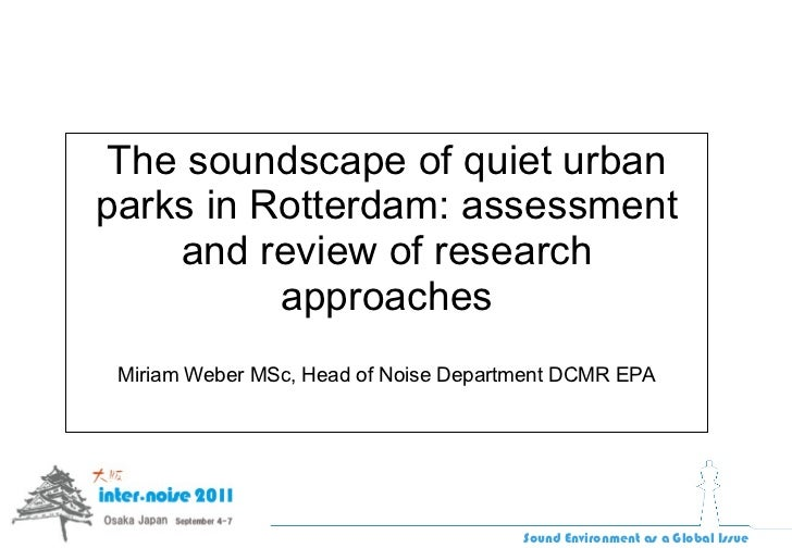 The soundscape of quiet urban parks in Rotterdam: assessment and review of research approaches Miriam Weber MSc, Head of N...