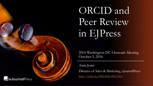 ORCID and Peer Review in EJPress 2016 Washington DC Outreach Meeting October 5, 2016 Anna Jester Director of Sales & Marke...