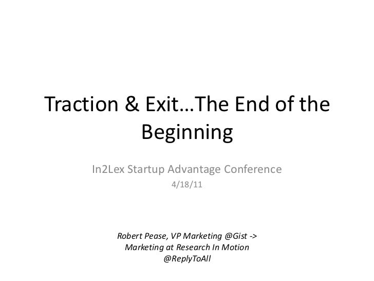 Traction & Exit…The End of the Beginning<br />In2Lex Startup Advantage Conference<br />4/18/11<br />Robert Pease, VP Marke...