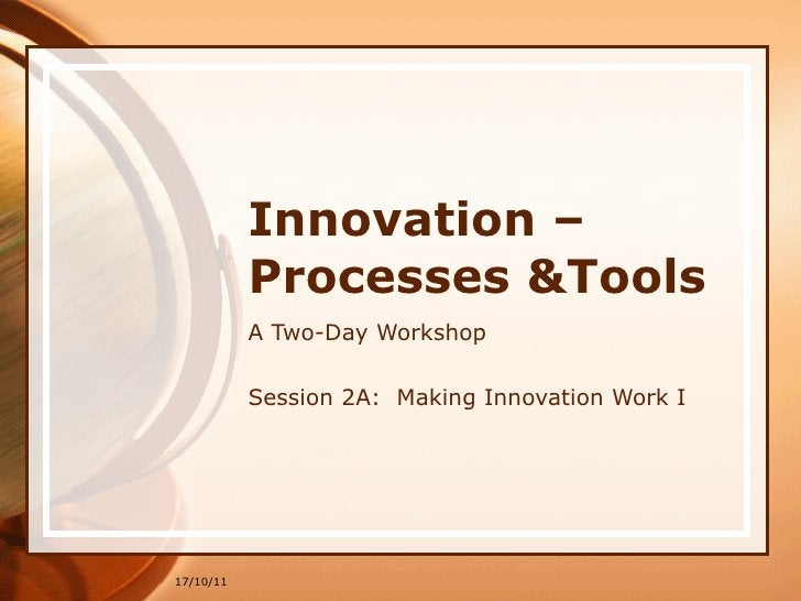 Innovation –Processes &Tools A Two-Day Workshop Session 2A:  Making Innovation Work I 17/10/11