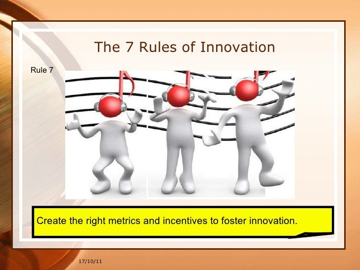 17/10/11 Create the right metrics and incentives to foster innovation. The 7 Rules of Innovation Rule 7