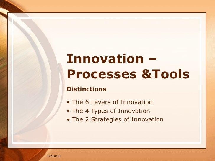 Innovation –Processes &Tools <ul><li>Distinctions </li></ul><ul><li>The 6 Levers of Innovation </li></ul><ul><li>The 4 Typ...