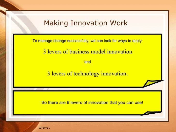 17/10/11 Making Innovation Work To manage change successfully, we can look for ways to apply  3 levers of business model i...