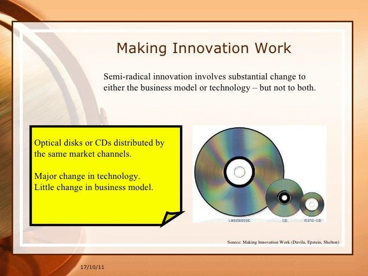 Making Innovation Work 17/10/11 Source: Making Innovation Work (Davila, Epstein, Shelton)   Semi-radical innovation involv...