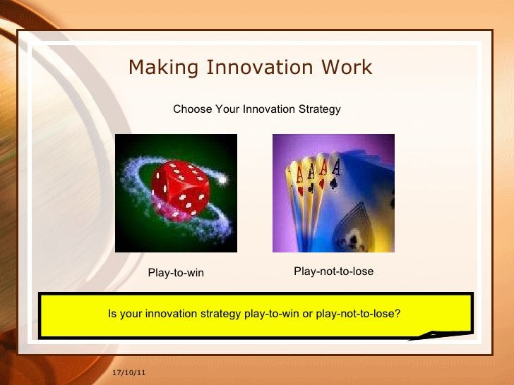 17/10/11 Making Innovation Work Choose Your Innovation Strategy Is your innovation strategy play-to-win or play-not-to-los...