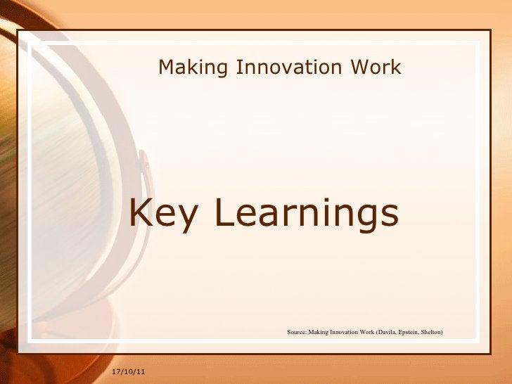 Making Innovation Work <ul><li>Key Learnings </li></ul>17/10/11 Source: Making Innovation Work (Davila, Epstein, Shelton)