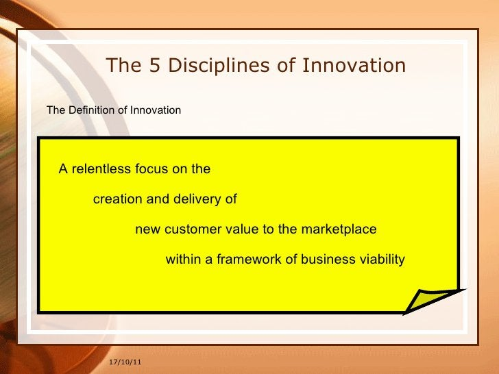 17/10/11 The 5 Disciplines of Innovation The Definition of Innovation A relentless focus on the creation and delivery of  ...