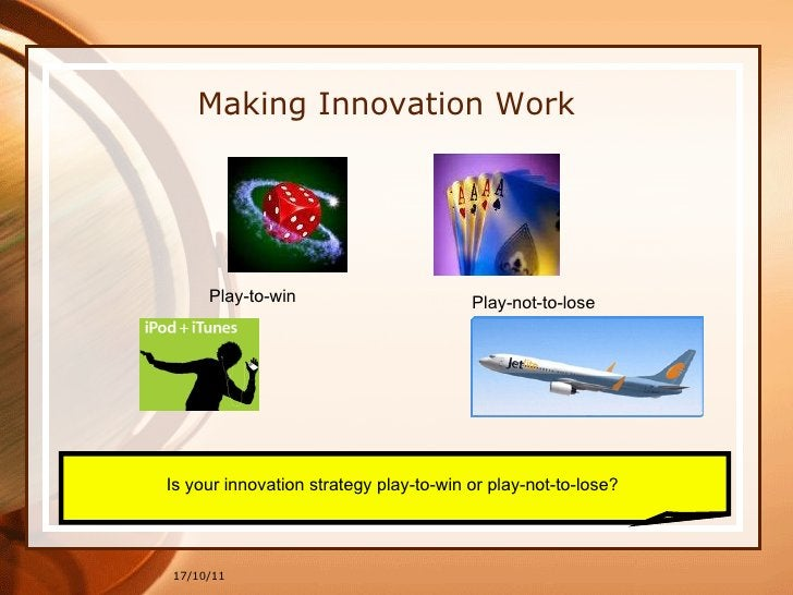 17/10/11 Making Innovation Work Is your innovation strategy play-to-win or play-not-to-lose?  Play-to-win Play-not-to-lose