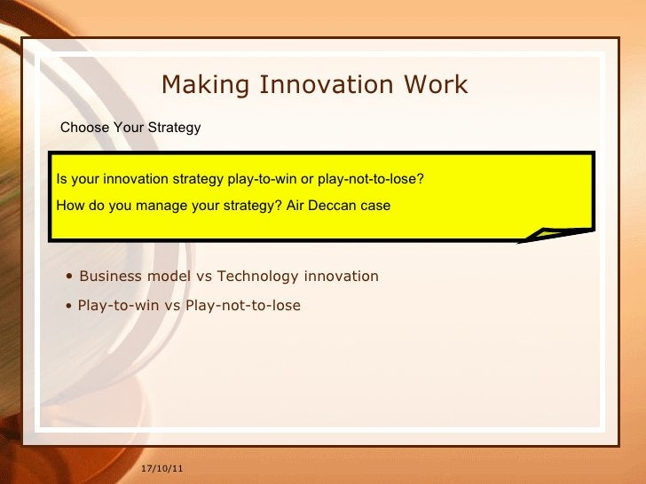 17/10/11 Making Innovation Work Choose Your Strategy Is your innovation strategy play-to-win or play-not-to-lose?  How do ...