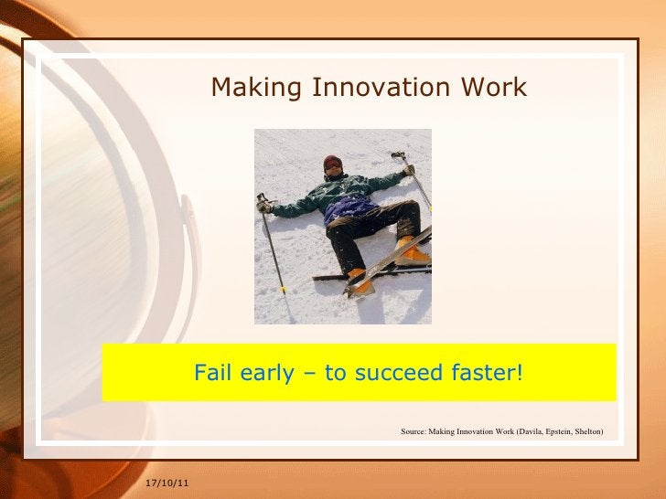 17/10/11 Making Innovation Work Fail early – to succeed faster! Source: Making Innovation Work (Davila, Epstein, Shelton)