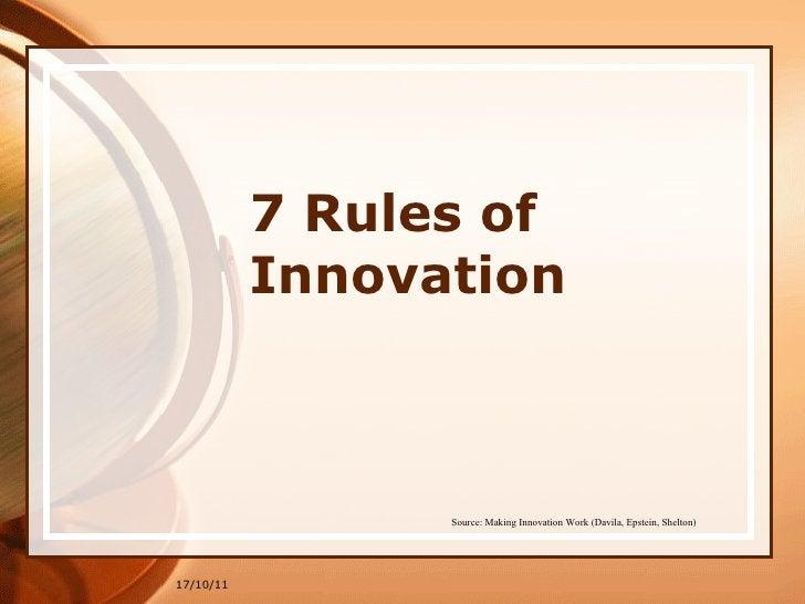 7 Rules of Innovation 17/10/11 Source: Making Innovation Work (Davila, Epstein, Shelton)