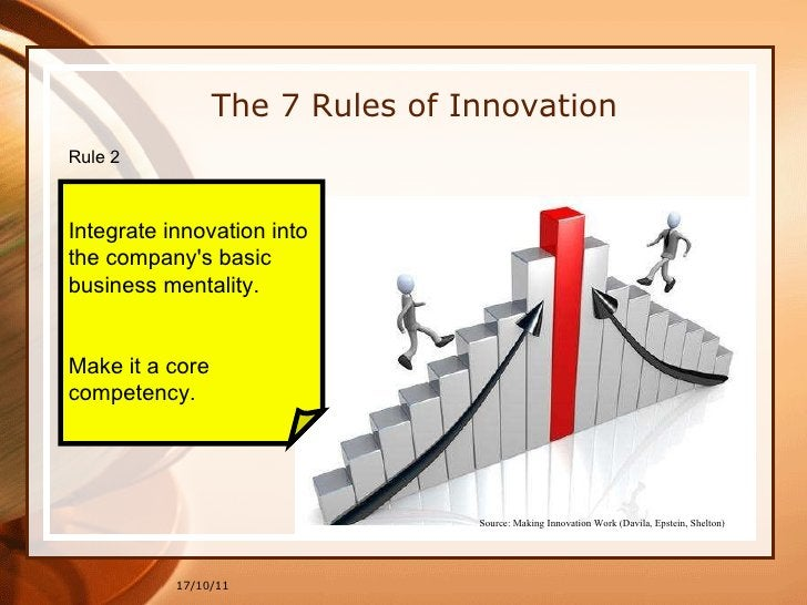 17/10/11 The 7 Rules of Innovation Rule 2  Integrate innovation into  the company's basic  business mentality.  Make it a ...