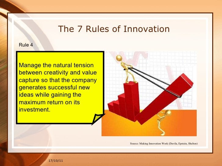 17/10/11 The 7 Rules of Innovation Rule 4  Manage the natural tension  between creativity and value  capture so that the c...
