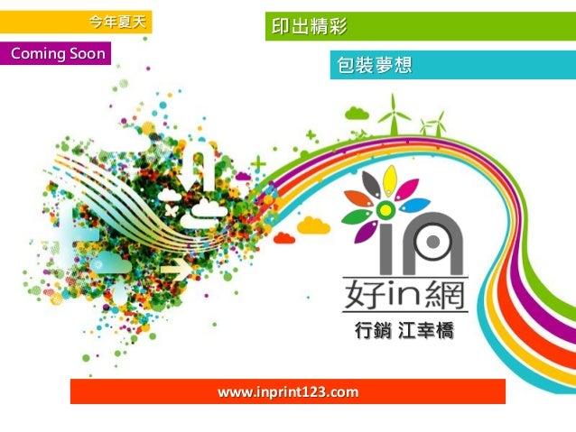 印出精彩 包裝夢想 行銷 江幸橋 Coming Soon www.inprint123.com 今年夏天