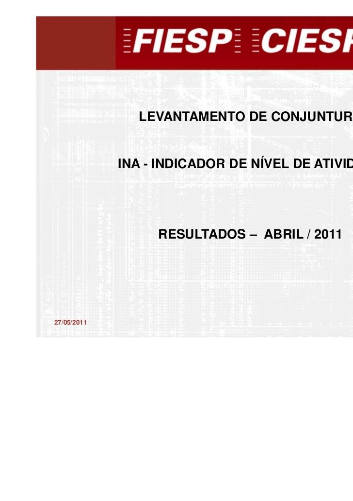 LEVANTAMENTO DE CONJUNTURA             INA - INDICADOR DE NÍVEL DE ATIVIDADE                  RESULTADOS – ABRIL / 2011   ...