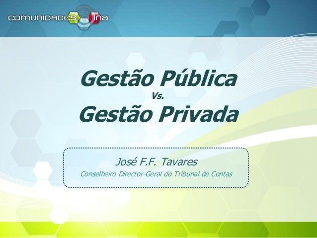 Gestão Pública Vs. Gestão Privada José F.F. Tavares Conselheiro Director-Geral do Tribunal de Contas