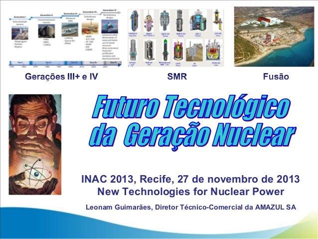 INAC 2013, Recife, 27 de novembro de 2013 New Technologies for Nuclear Power Leonam Guimarães, Diretor Técnico-Comercial d...