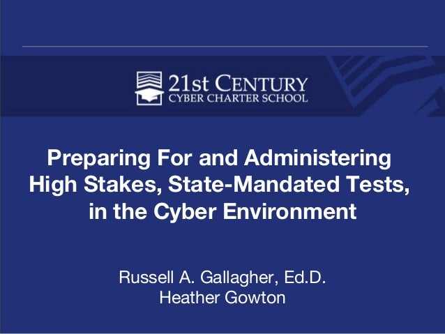 Preparing For and Administering High Stakes, State-Mandated Tests, in the Cyber Environment Russell A. Gallagher, Ed.D. He...
