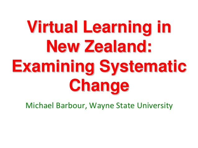 Virtual Learning in    New Zealand:Examining Systematic      Change Michael Barbour, Wayne State University