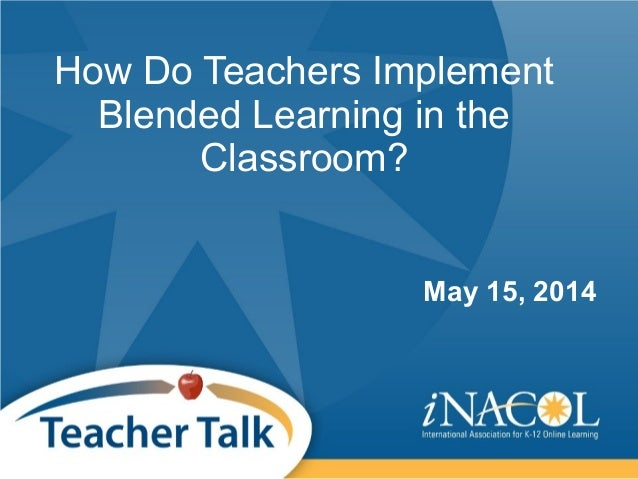 How Do Teachers Implement Blended Learning in the Classroom? May 15, 2014