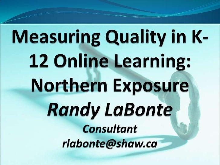 Measuring Quality in K-12 Online Learning: Northern ExposureRandy LaBonteConsultantrlabonte@shaw.ca<br />