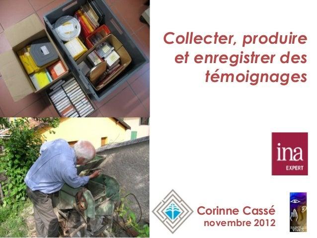 Collecter, produire et enregistrer des     témoignages    Corinne Cassé     novembre 2012