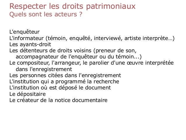 Respecter les droits patrimoniaux Quels sont les acteurs ? L'enquêteur L'informateur (témoin, enquêté, interviewé, artiste...