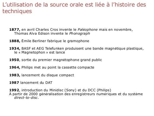 L'utilisation de la source orale est liée à l'histoire des techniques 1877, en avril Charles Cros invente le Paléophone ma...
