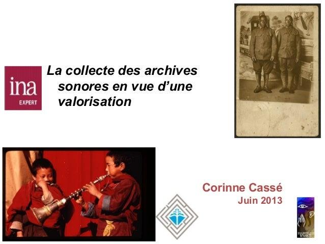 Corinne Cassé Juin 2013 La collecte des archives sonores en vue d'une valorisation