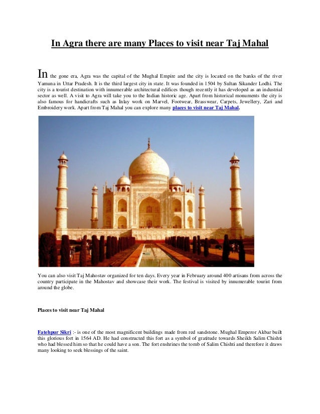 In Agra there are many Places to visit near Taj Mahal In the gone era, Agra was the capital of the Mughal Empire and the c...