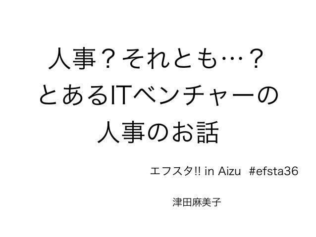 人事?それとも…?  とあるITベンチャーの  人事のお話  エフスタ!! in Aizu #efsta36  津田麻美子