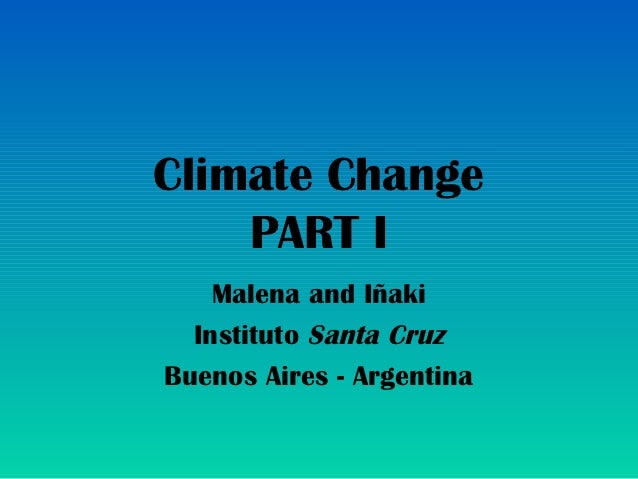 Climate Change    PART I    Malena and Iñaki  Instituto Santa CruzBuenos Aires - Argentina